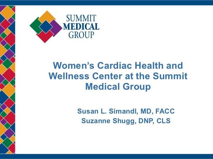 Women's Cardiac Health and Wellness Center at the Summit Medical Group Susan L. Simandl, MD, FACC Suzanne Shugg, DNP, CLS