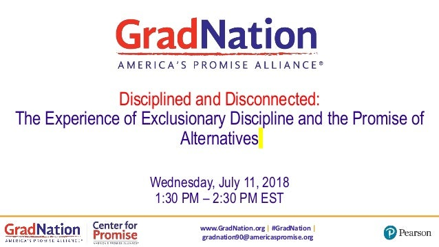 www.GradNation.org | #GradNation | gradnation90@americaspromise.org Disciplined and Disconnected: The Experience of Exclus...