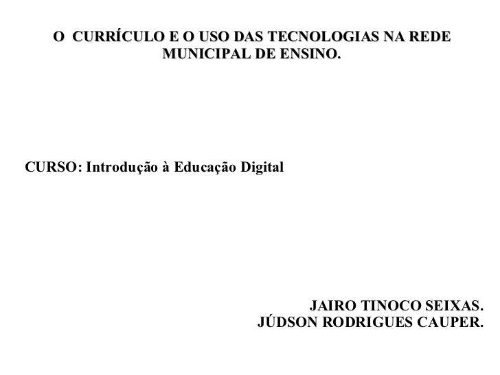 O  CURRÍCULO E O USO DAS TECNOLOGIAS NA REDE MUNICIPAL DE ENSINO. JAIRO TINOCO SEIXAS. JÚDSON RODRIGUES CAUPER. CURSO: Int...