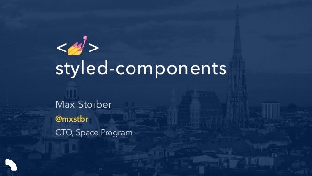 <💅> styled-components Max Stoiber @mxstbr CTO, Space Program