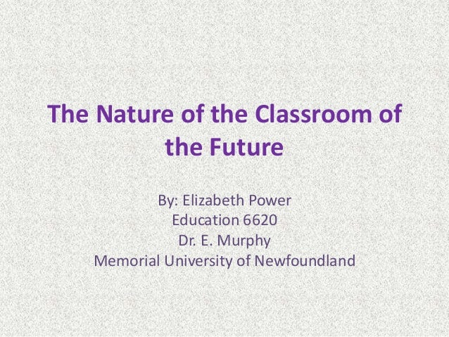 The Nature of the Classroom of the Future By: Elizabeth Power Education 6620 Dr. E. Murphy Memorial University of Newfound...