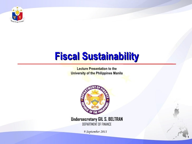 Fiscal Sustainability 9 September 2011 Undersecretary GIL S. BELTRAN DEPARTMENT OF FINANCE 1 Lecture Presentation to the U...