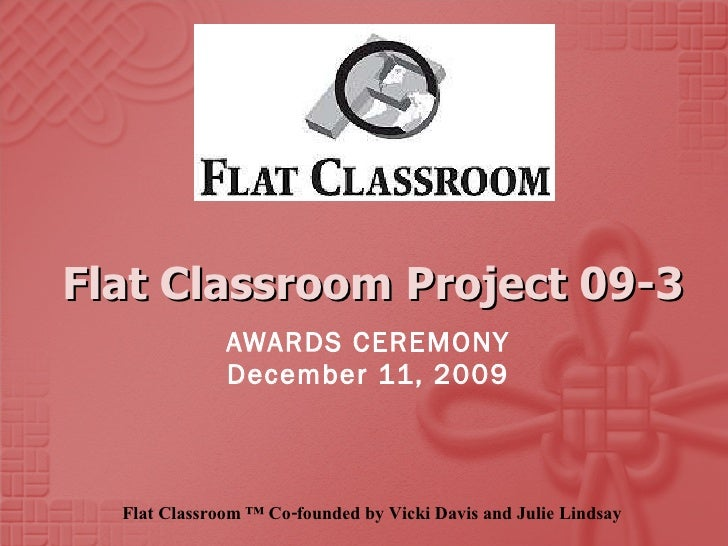 Flat Classroom Project 09-3 AWARDS CEREMONY December 11, 2009 Flat Classroom ™ Co-founded by Vicki Davis and Julie Lindsay
