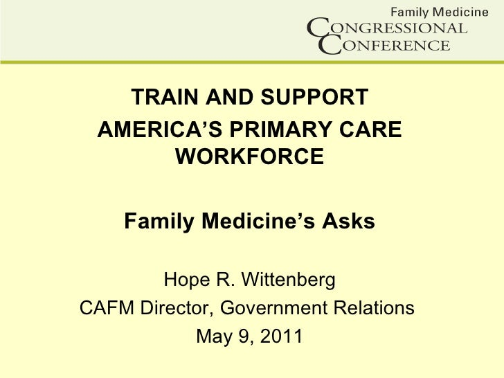 TRAIN AND SUPPORT AMERICA'S PRIMARY CARE      WORKFORCE    Family Medicine's Asks        Hope R. WittenbergCAFM Director, ...