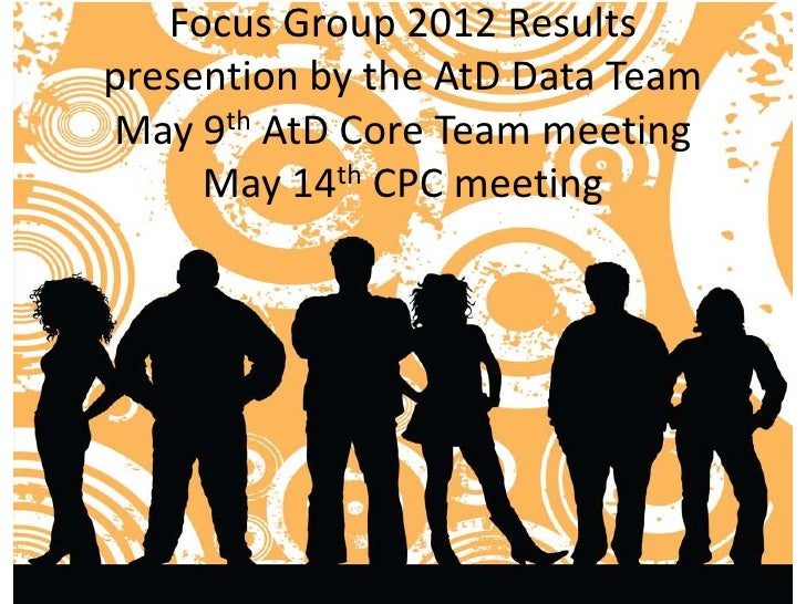Focus Group 2012 Resultspresention by the AtD Data TeamMay 9th AtD Core Team meeting     May 14th CPC meeting
