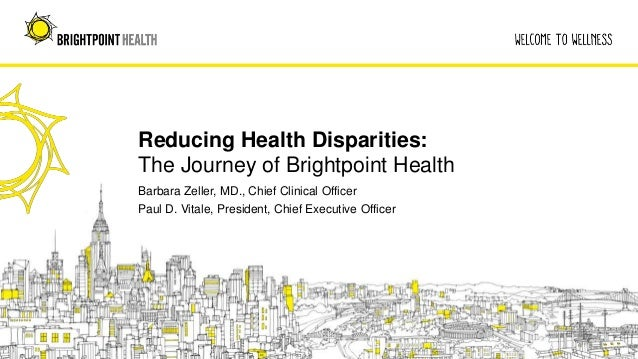 Reducing Health Disparities: The Journey of Brightpoint Health Barbara Zeller, MD., Chief Clinical Officer Paul D. Vitale,...