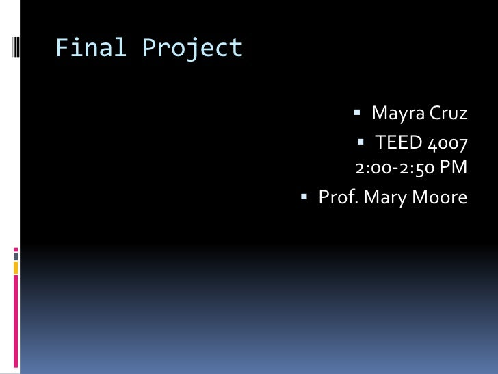 Final Project<br />Mayra Cruz<br />TEED 40072:00-2:50 PM<br />Prof. Mary Moore<br />