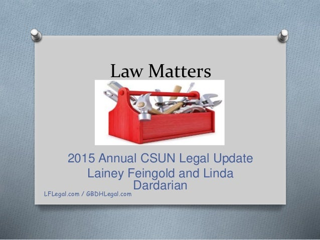 Law Matters 2015 Annual CSUN Legal Update Lainey Feingold and Linda Dardarian LFLegal.com / GBDHLegal.com