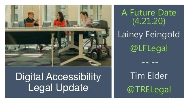 Digital Accessibility Legal Update A Future Date (4.21.20) Lainey Feingold @LFLegal -- -- Tim Elder @TRELegal 1