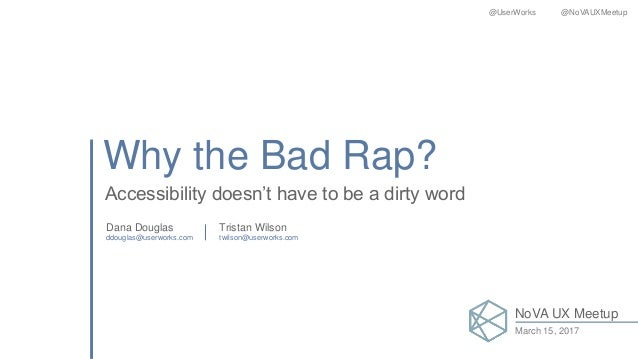 Why the Bad Rap? Accessibility doesn't have to be a dirty word Dana Douglas Tristan Wilson ddouglas@userworks.com twilson@...