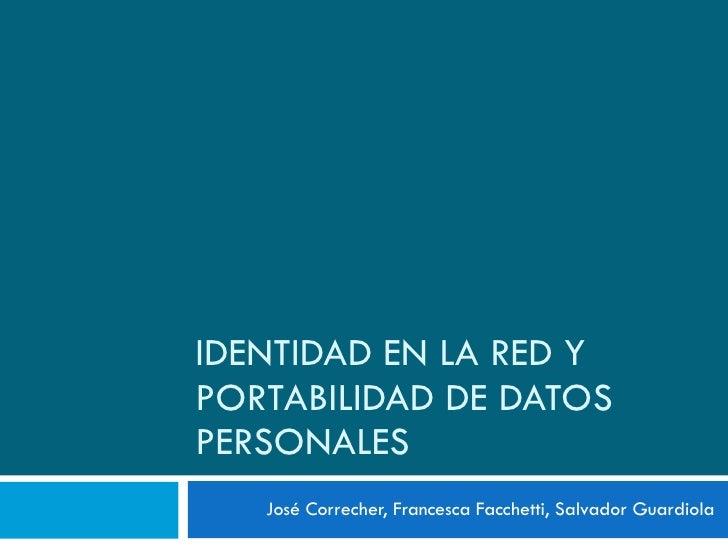IDENTIDAD EN LA RED Y PORTABILIDAD DE DATOS PERSONALES José Correcher, Francesca Facchetti, Salvador Guardiola