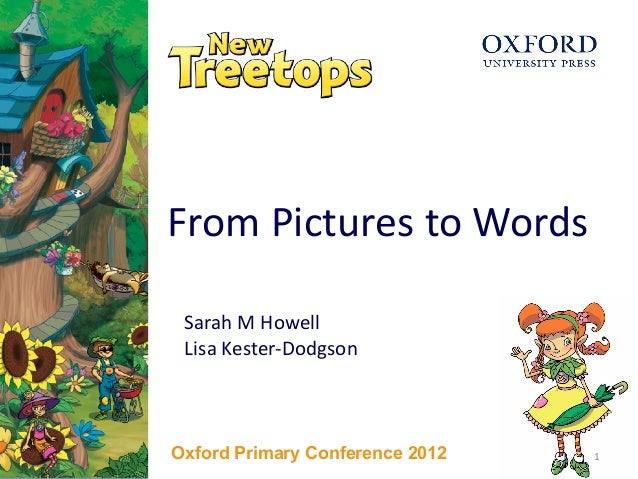 1 From Pictures to Words Sarah M Howell Lisa Kester-Dodgson Oxford Primary Conference 2012 1