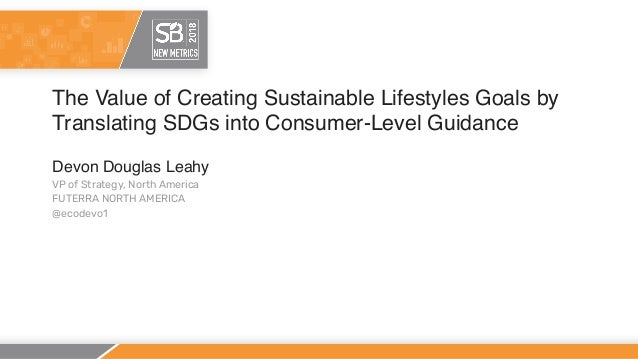 The Value of Creating Sustainable Lifestyles Goals by Translating SDGs into Consumer-Level Guidance Devon Douglas Leahy VP...