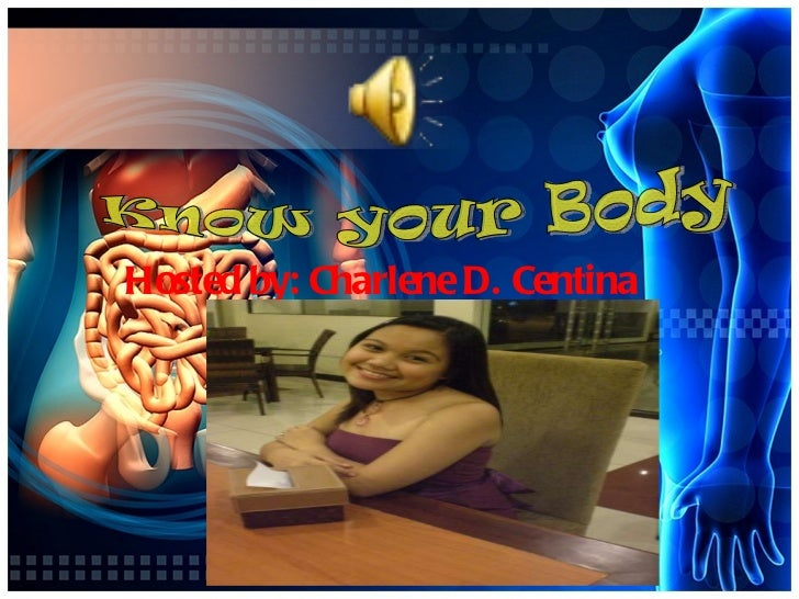 Hosted by: Charlene D. Centina  Know your Body