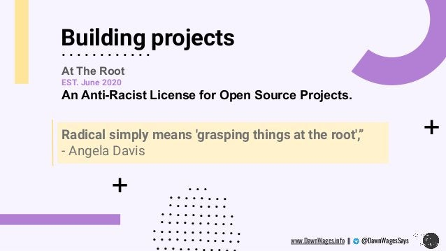 + Building projects + . . . . . . . . . . . . At The Root EST. June 2020 An Anti-Racist License for Open Source Projects. ...