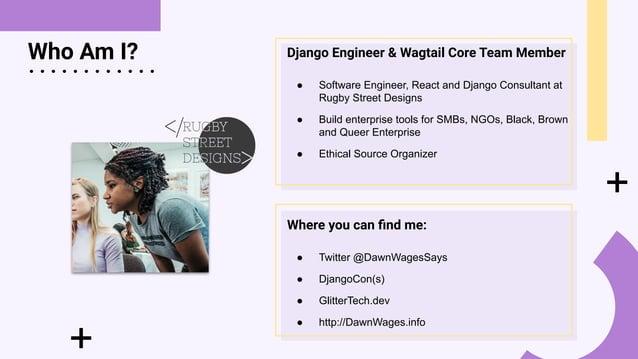 + Who Am I? + . . . . . . . . . . . . Django Engineer & Wagtail Core Team Member ● Software Engineer, React and Django Con...