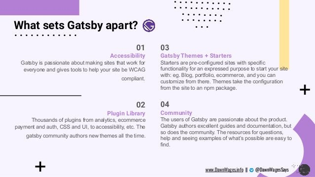+ What sets Gatsby apart? + 01 Accessibility Gatsby is passionate about making sites that work for everyone and gives tool...
