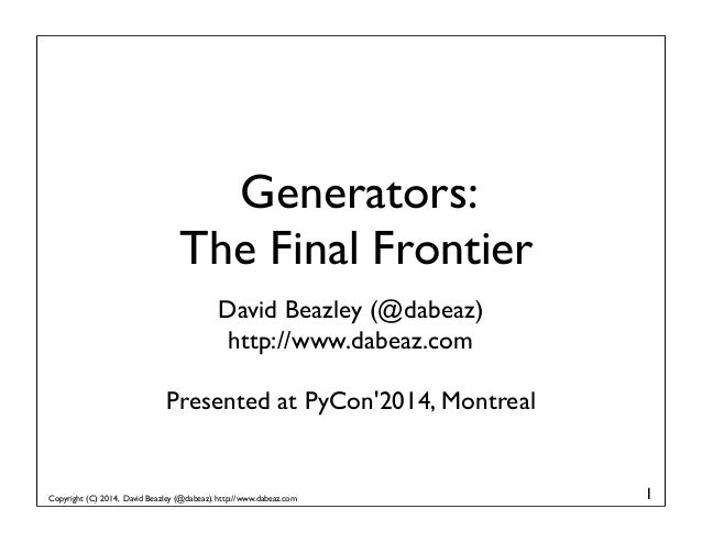 Copyright (C) 2014, David Beazley (@dabeaz). http://www.dabeaz.com Generators: The Final Frontier David Beazley (@dabeaz) ...