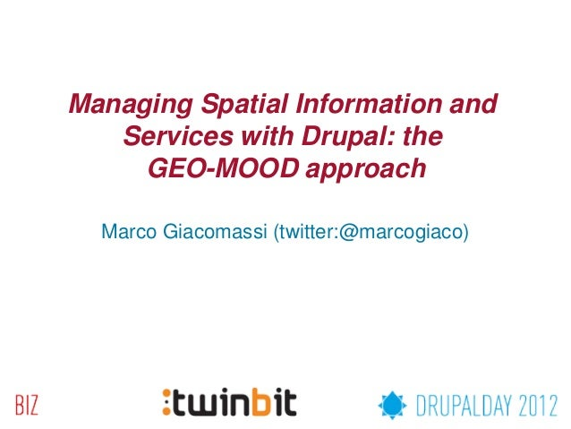 Managing Spatial Information and   Services with Drupal: the     GEO-MOOD approach  Marco Giacomassi (twitter:@marcogiaco)