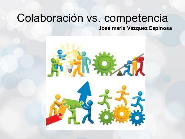 Colaboración vs. competencia               José maría Vázquez Espinosa