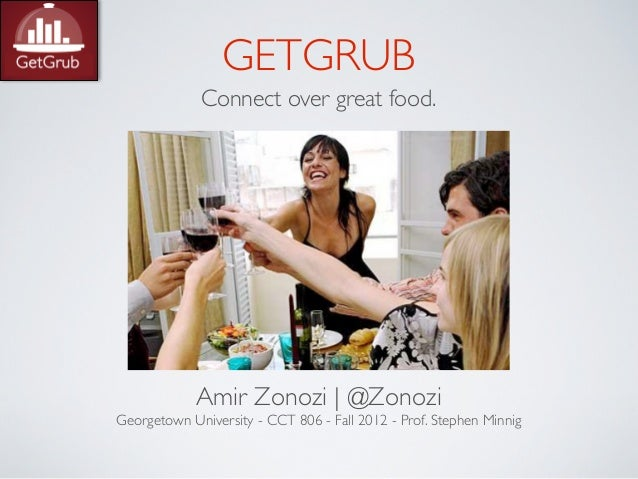 GETGRUB             Connect over great food.            Amir Zonozi | @ZonoziGeorgetown University - CCT 806 - Fall 2012 -...