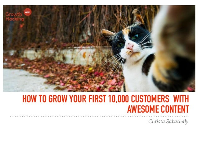 HOW TO GROW YOUR FIRST 10,000 CUSTOMERS WITH AWESOME CONTENT Christa Sabathaly