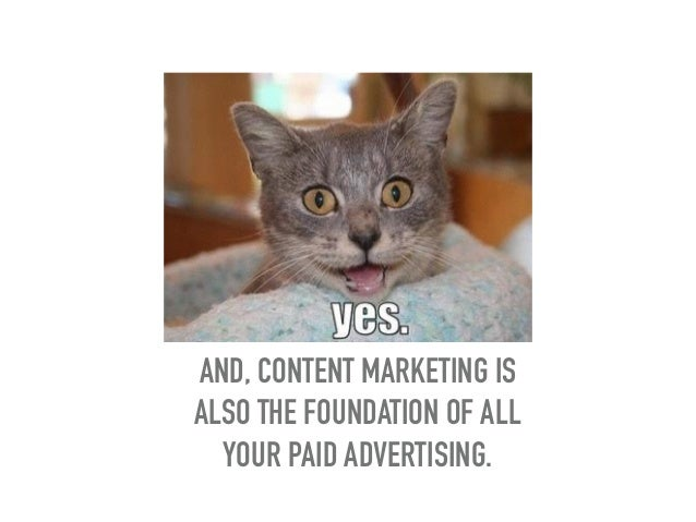 AND, CONTENT MARKETING IS ALSO THE FOUNDATION OF ALL YOUR PAID ADVERTISING.