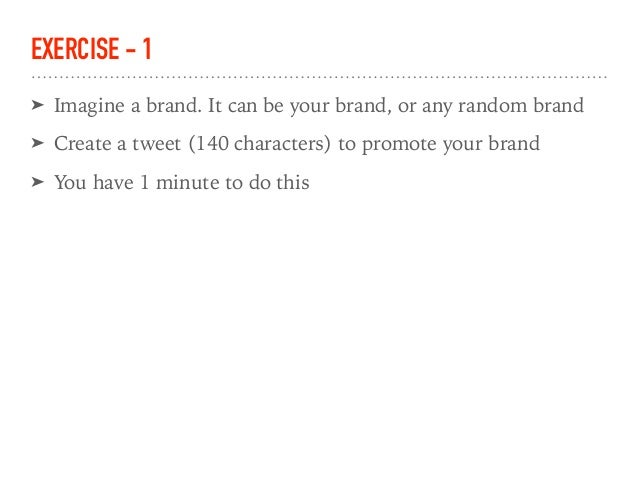 EXERCISE - 1 ➤ Imagine a brand. It can be your brand, or any random brand ➤ Create a tweet (140 characters) to promote you...