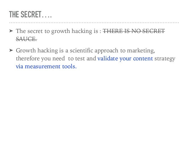 THE SECRET…. ➤ The secret to growth hacking is : THERE IS NO SECRET SAUCE. ➤ Growth hacking is a scientific approach to mar...