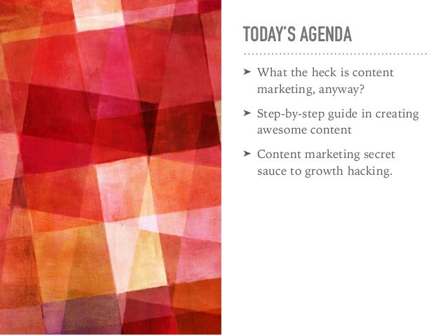 TODAY'S AGENDA ➤ What the heck is content marketing, anyway? ➤ Step-by-step guide in creating awesome content ➤ Content ma...
