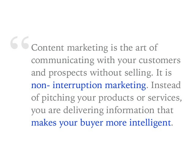 """""""Content marketing is the art of communicating with your customers and prospects without selling. It is non- interruption ..."""