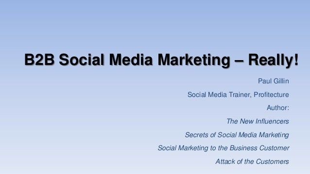 B2B Social Media Marketing – Really! Paul Gillin Social Media Trainer, Profitecture Author: The New Influencers Secrets of...