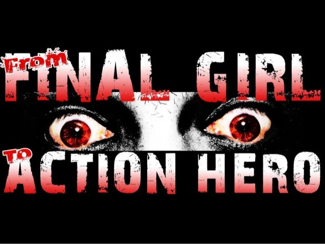 From Final Girl to Action Hero: Women and the Modern Slasher Film MA Film and The Moving Image Final Dissertation Keith De...