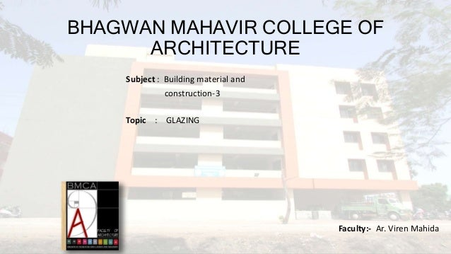 BHAGWAN MAHAVIR COLLEGE OF ARCHITECTURE Subject : Building material and construction-3 Topic : GLAZING Faculty:- Ar. Viren...
