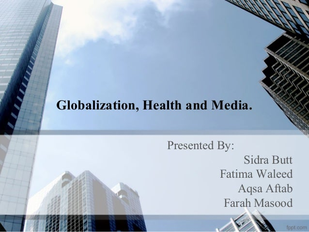 Globalization, Health and Media. Presented By: Sidra Butt Fatima Waleed Aqsa Aftab Farah Masood