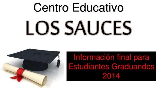 Centro Educativo  LOS SAUCES  Información final para  Estudiantes Graduandos  2014