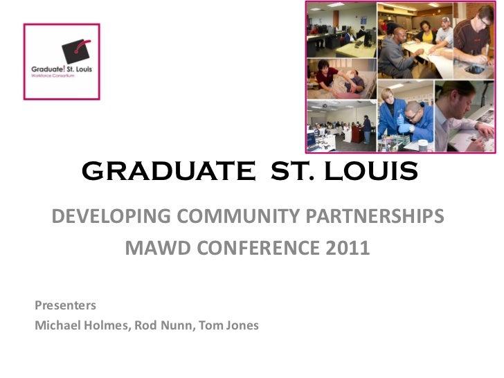 GRADUATE ST. LOUIS  DEVELOPING COMMUNITY PARTNERSHIPS        MAWD CONFERENCE 2011PresentersMichael Holmes, Rod Nunn, Tom J...