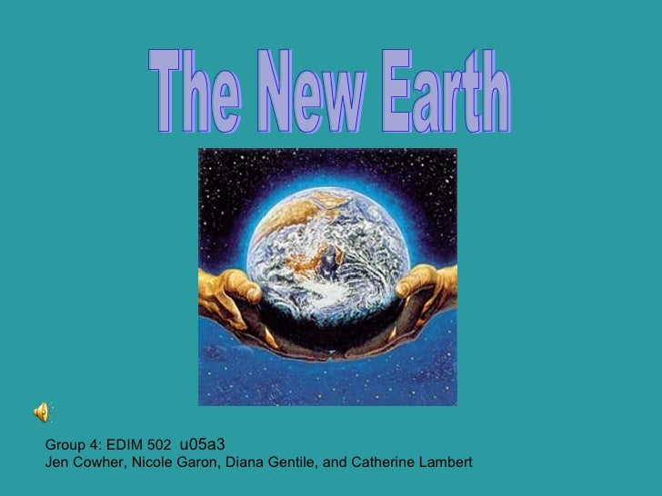 Group 4: EDIM 502  u05a3 Jen Cowher, Nicole Garon, Diana Gentile, and Catherine Lambert The New Earth