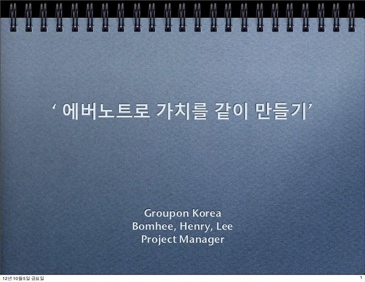 ' 에버노트로 가치를 같이 만들기'                        Groupon Korea                      Bomhee, Henry, Lee                       Pro...