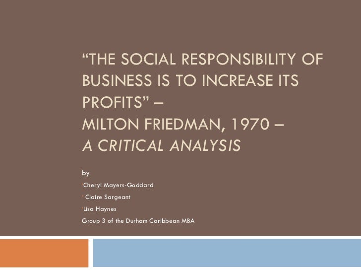 the social responsibility of business is to increase its profits In his article the social responsibility of business is to increase its profits (1970), milton friedman, the nobel laureate in economics, argued for what was summed up in the title of his article: the social responsibility of businesses is simply and solely to maximise profits.