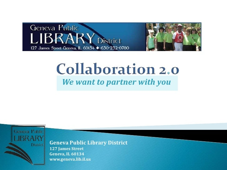 Collaboration 2.0<br />We want to partner with you<br />Geneva Public Library District<br />127 James Street<br />Geneva, ...