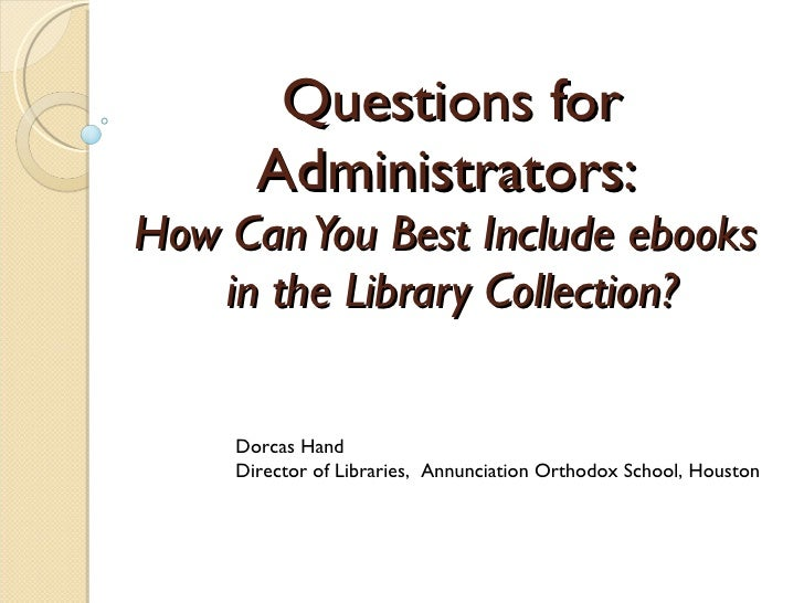 Questions for Administrators:  How Can You Best Include ebooks  in the Library Collection? Dorcas Hand Director of Librari...