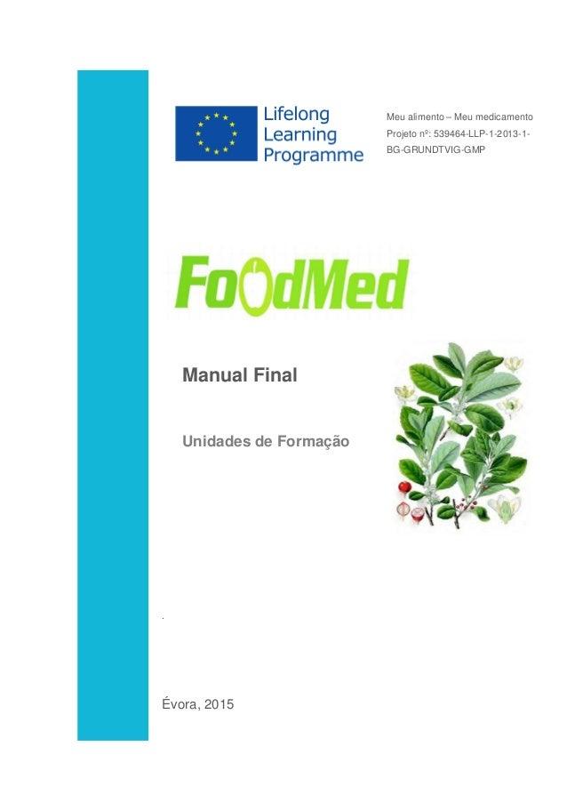 Manual Final Unidades de Formação . Évora, 2015 Meu alimento – Meu medicamento Projeto nº: 539464-LLP-1-2013-1- BG-GRUNDTV...