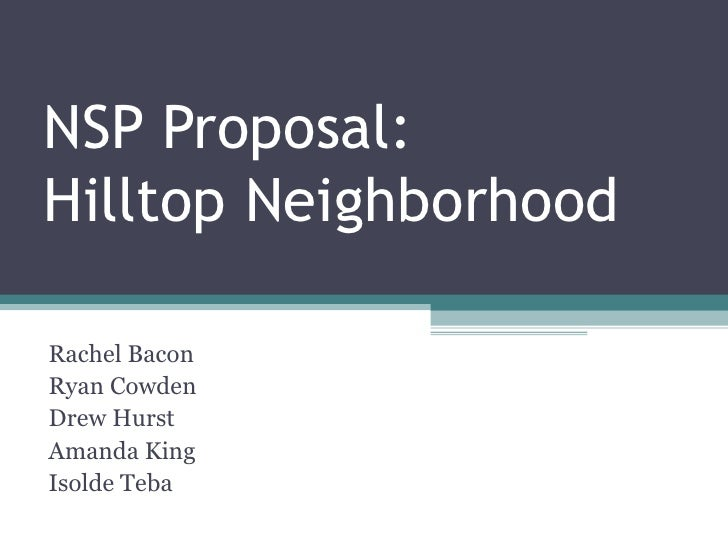NSP Proposal:  Hilltop Neighborhood Rachel Bacon  Ryan Cowden  Drew Hurst  Amanda King  Isolde Teba