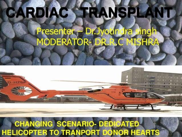 CARDIAC TRANSPLANT Presenter – Dr.Jyotindra singh MODERATOR- DR.R.C MISHRA  CHANGING SCENARIO- DEDICATED HELICOPTER TO TRA...