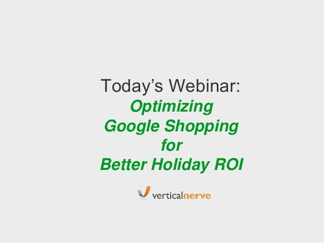 Today's Webinar: Optimizing Google Shopping for Better Holiday ROI  Google Confidential and Proprietary