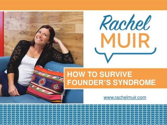 PRESENTATION TITLE GOES HERE Date 01, 2016 | Location HOW TO SURVIVE FOUNDER'S SYNDROME www.rachelmuir.com