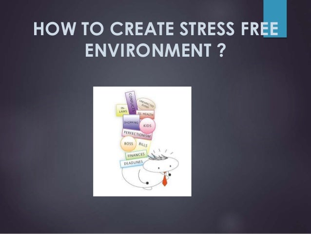 HOW TO CREATE STRESS FREE ENVIRONMENT ?