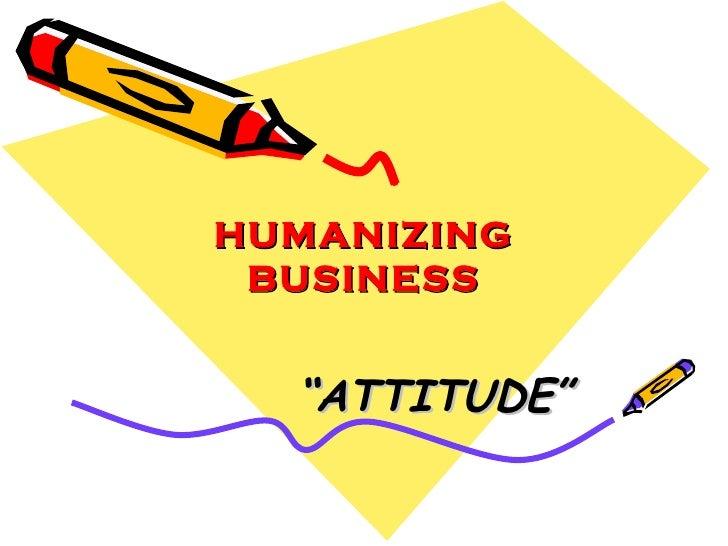 """HUMANIZING BUSINESS """" ATTITUDE"""""""