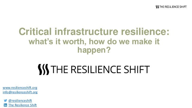 Critical infrastructure resilience: what's it worth, how do we make it happen? www.resilienceshift.org info@resilienceshif...